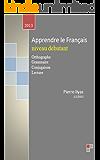 apprendre le français niveaux débutant : Orthographe, Grammaire, Conjugaison, Lecture (French Edition)