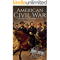 American Civil War: A History From Beginning to End (Fort Sumter, Abraham Lincoln, Jefferson Davis, Confederacy…