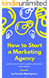 How To Start A Marketing Agency - Get Clients, Generate Revenue, and Making a Living: Earn A Living Through Freelance Web Design, Consulting, Social Media Marketing & More