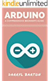 Arduino: A Comprehensive Beginner's Guide - From A To Z Easy Steps (English Edition)