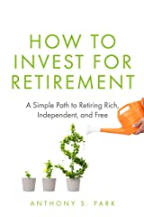 How to Invest for Retirement: A Simple Path to Retiring Rich, Independent, and Free Kindle Edition