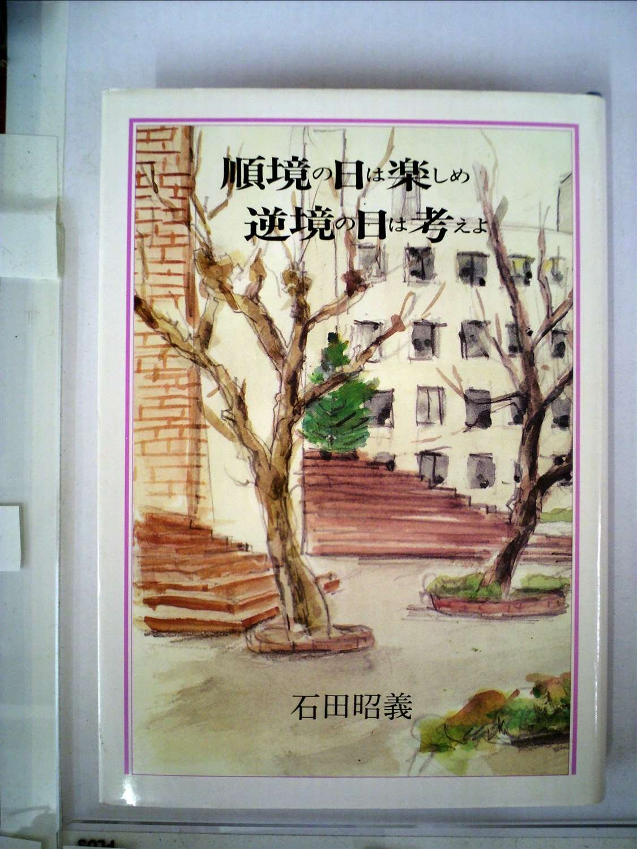 Amazon.co.jp: 順境の日は楽しめ、逆境の日は考えよ: 石田 昭義: 本