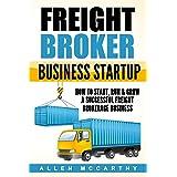 Freight Broker Business Startup: How to Start, Run & Grow a Successful Freight Brokerage Business