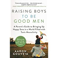 Raising Boys to Be Good Men: A Parent's Guide to Bringing up Happy Sons in a World Filled with Toxic Masculinity
