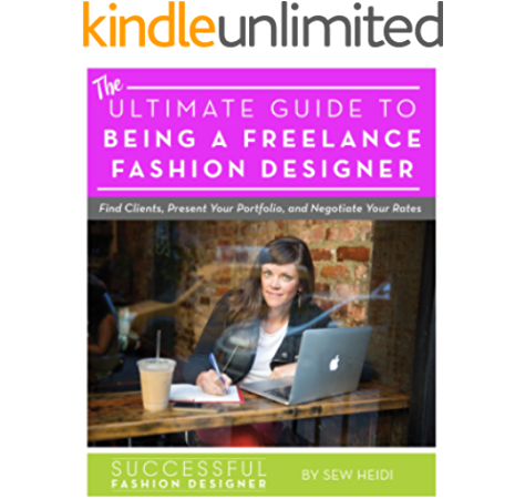 Ultimate Guide To Being A Freelance Fashion Designer Find Clients Present Your Portfolio And Negotiate Rates Kindle Edition By Sew Heidi Arts Photography Kindle Ebooks Amazon Com