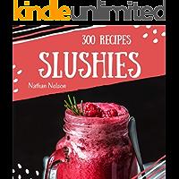 Slushies 300: Enjoy 300 Days With Amazing Slushie Recipes In Your Own Slushie Cookbook! [Slushie Recipe Book, Smoothie Recipe Book For Beginners, Simple Green Smoothies Cookbook] [Book 1]