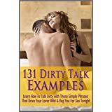 131 Dirty Talk Examples: Learn How To Talk Dirty with These Simple Phrases That Drive Your Lover Wild & Beg You For Sex Tonig