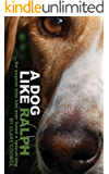 A Dog Like Ralph: ... for anyone who has ever loved a rescue dog