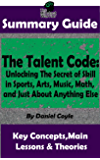 SUMMARY: The Talent Code: Unlocking The Secret of Skill in Sports, Arts, Music, Math, and Just About Anything Else: by Daniel Coyle | The MW Summary Guide