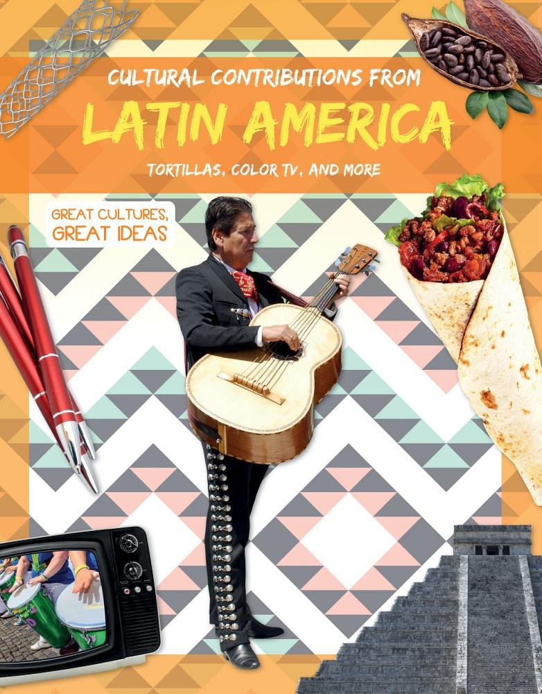 Cultural Contributions from Latin America: Tortillas, Color TV, and More (Great Cultures, Great Ideas)