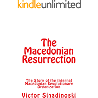 The Macedonian Resurrection: The Story of the Internal Macedonian Revolutionary Organization