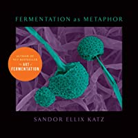 Fermentation as Metaphor: Follow Up to the Bestselling the Art of Fermentation