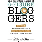 The Essential Habits Of 6-Figure Bloggers: Secrets of 17 Successful Bloggers You Can Use to Build a Six-Figure Online Busines