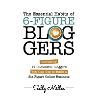The Essential Habits Of 6-Figure Bloggers: Secrets of 17 Successful Bloggers You...