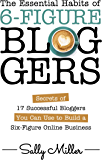 The Essential Habits Of 6-Figure Bloggers: Secrets of 17 Successful Bloggers You Can Use to Build a Six-Figure Online…