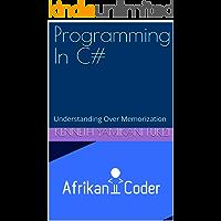 Programming In C#: Understanding Over Memorization (AfrikanCoder MOC20483C Series) (English Edition)