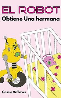 El Robot Obtiene Una hermana: Spanish language edition (Los Amigos Robots nº 4)