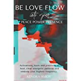 Be Love Flow into Your Peace Power Presence