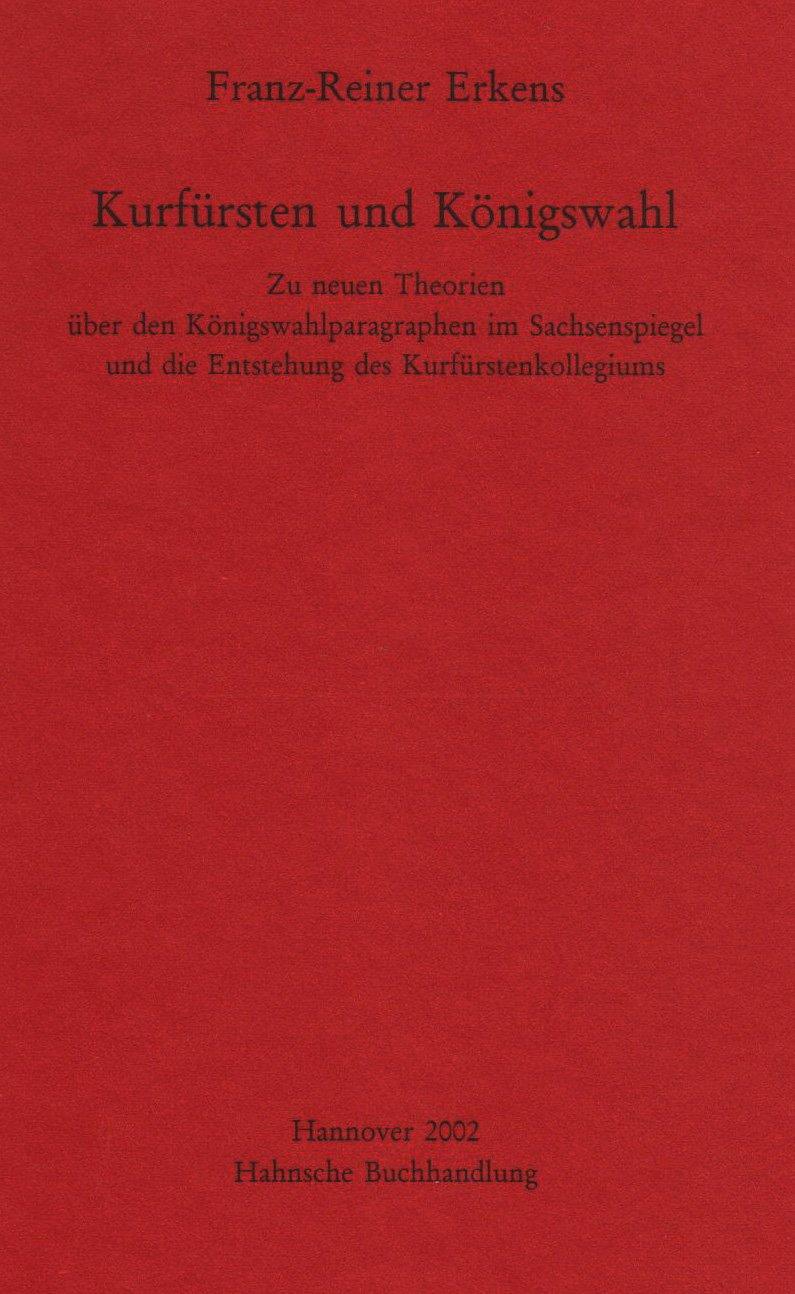 Kurfürsten und Königswahl: Zu neuen Theorien über den Königswahlparagraphen im Sachsenspiegel und die Entstehung des Kurfürstenkollegiums