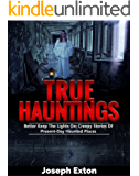 True Hauntings: Better Keep The Lights On: Creepy Stories Of Present Day Haunted Places (Scary Ghost Stories Book 2)