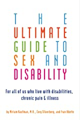 The Ultimate Guide to Sex and Disability: For All of Us Who Live with Disabilities, Chronic Pain, and Illness Kindle Edition