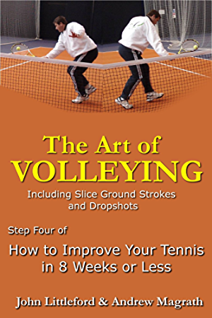 How to Improve Your Tennis in 8 Weeks or Less: Step Four - The Art of Volleying (The Art of Volleying - including slice groundstrokes and dropshots Book 4)