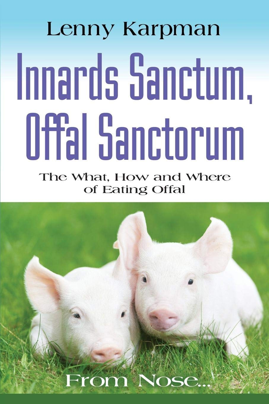 INNARDS SANCTUM, OFFAL SANCTORUM: The What, How and Where of Eating Offal