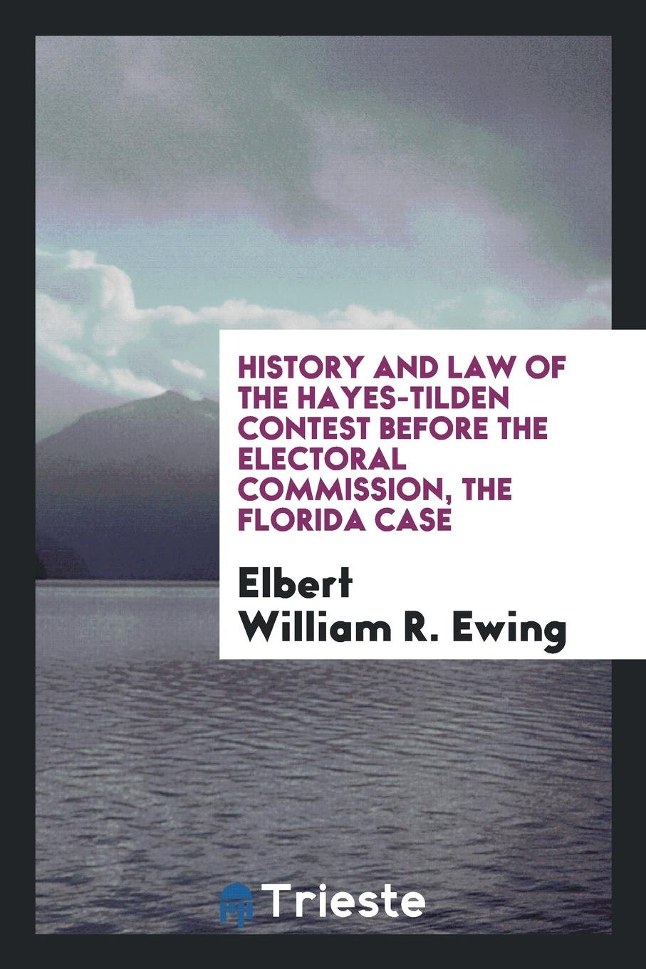 Download History and law of the Hayes-Tilden contest before the Electoral Commission, the Florida case PDF