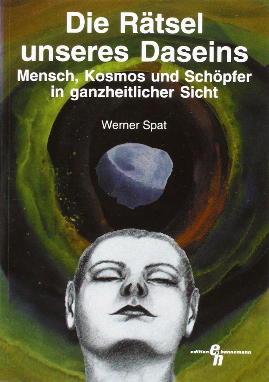 Die Rätsel unseres Daseins: Mensch, Kosmos und Schöpfer in ganzheitlicher Sicht (Edition Hannemann)