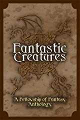 Fantastic Creatures: A Fellowship of Fantasy Anthology Kindle Edition
