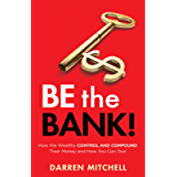 Be the Bank!: How the Wealthy CONTROL and COMPOUND Their Money and How You Can Too!