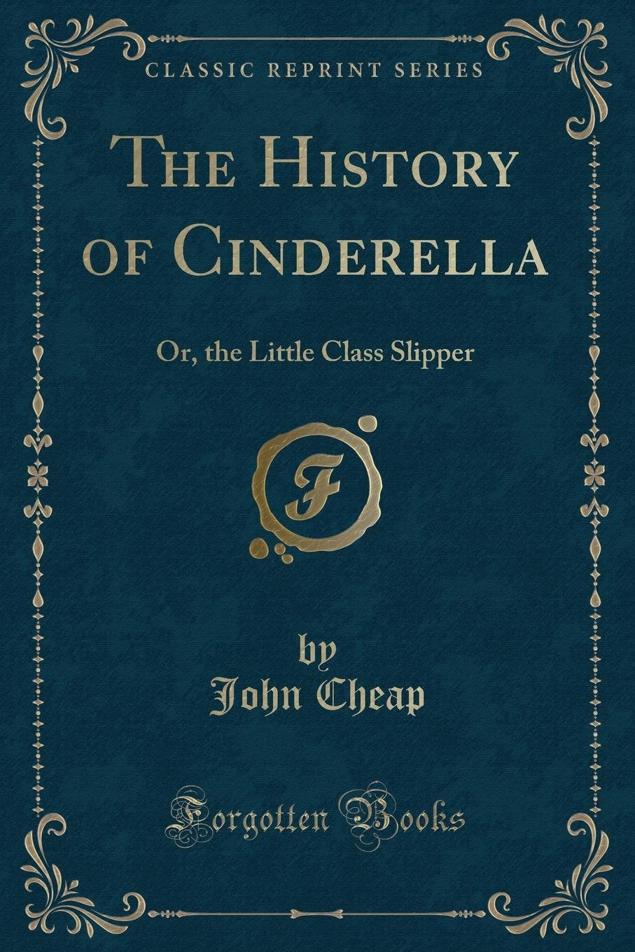 The History of Cinderella: Or, the Little Class Slipper (Classic Reprint) PDF