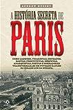 A história secreta de Paris: Como ladrões, vigaristas, cruzados, santas, prostitutas, déspotas, anarquistas, poetas e sonhadores transformaram um povoado gaulês na cidade luz da Europa