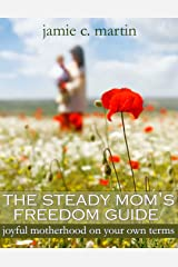 The Steady Mom's Freedom Guide: Joyful Motherhood on Your Own Terms Kindle Edition