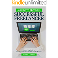 A Guide to Become a Successful Freelancer: Step-By-Step Guide to making your Freelance Profile and Win Projects