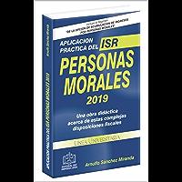 Aplicación Práctica Del ISR Personas Morales 2019: una obra didáctica acerca de estas complejas disposiciones fiscales