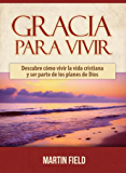 Gracia Para Vivir: Descubre cómo vivir la vida cristiana y ser parte de los planes de Dios (Spanish Edition)