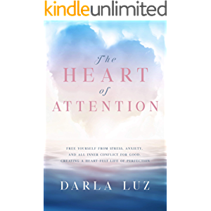 The HEART of ATTENTION: Free Yourself from Stress, Anxiety, and All Inner Conflict for Good, Creating A Heart-Felt Life…