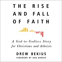 The Rise and Fall of Faith: A God-to-Godless Story for Christians and Atheists