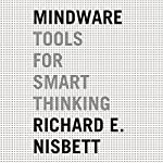 Mindware: Tools for Smart Thinking | Richard E. Nisbett