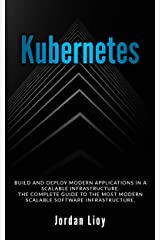 Kubernetes: Build and Deploy Modern Applications in a Scalable Infrastructure. The Complete Guide to the Most Modern Scalable Software Infrastructure. (Docker & Kubernetes Book 2) Kindle Edition