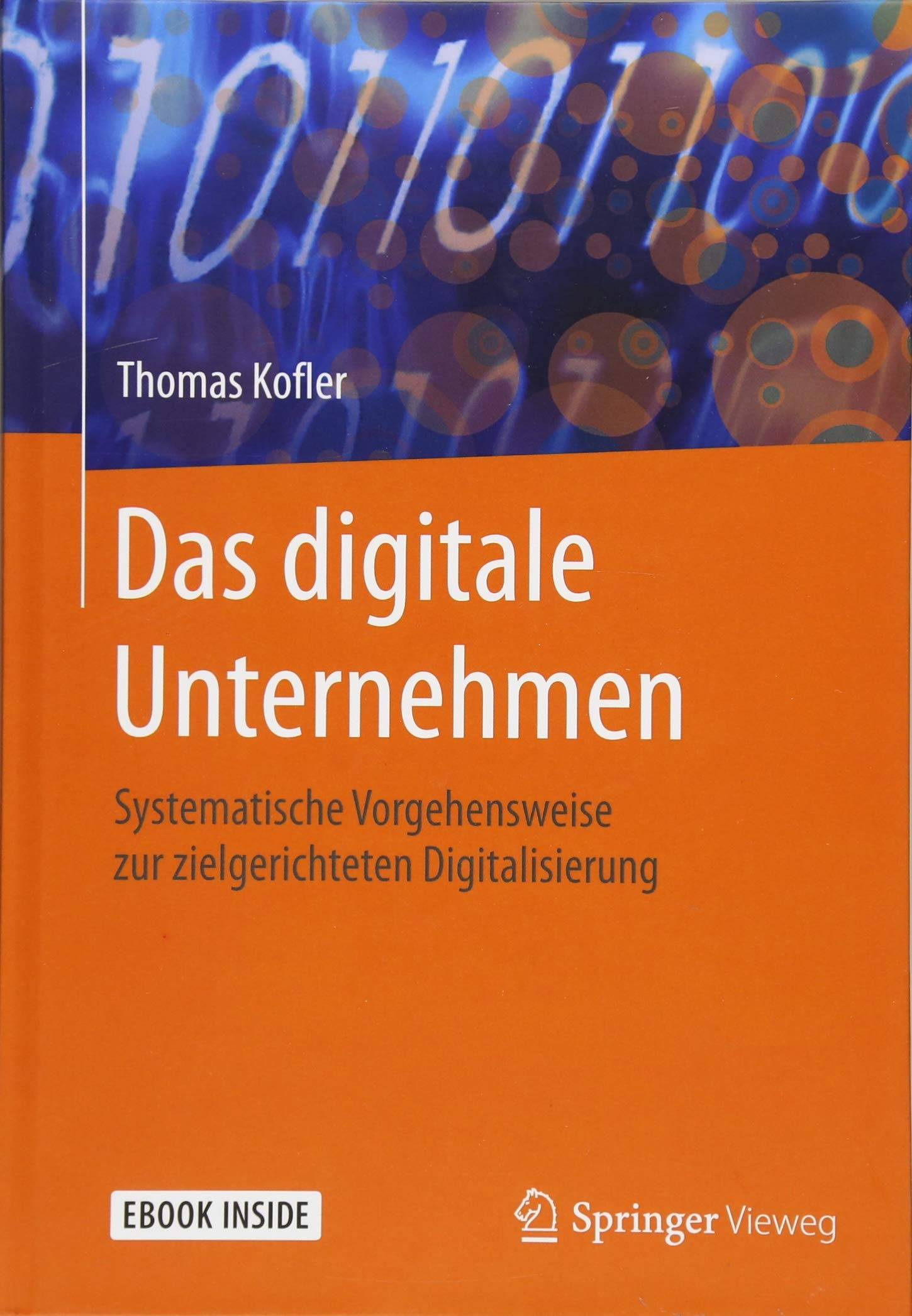 Das digitale Unternehmen: Systematische Vorgehensweise zur zielgerichteten Digitalisierung Taschenbuch – 12. Juli 2018 Thomas Kofler Springer Vieweg 3662576163 COMPUTERS / Online Services