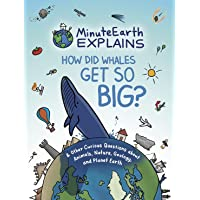 MinuteEarth Explains: How Did Whales Get So Big? And Other Curious Questions about Animals, Nature, Geology, and Planet…