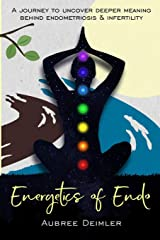 Energetics of Endo: A journey to uncover deeper meaning behind endometriosis and infertility Paperback