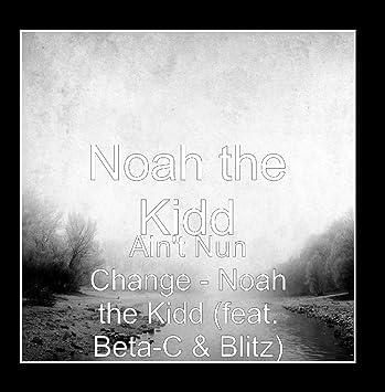 Noah the Kidd - Ain't Nun Change (feat  Beta-C & Blitz