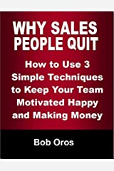 Why Sales People Quit: How to Use 3 Simple Techniques to Keep Your Team Motivated Happy and Making Money Kindle Edition