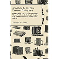A Guide to the Dry Plate Process of Photography - Camera Series Vol. XVII.: A Selection of Classic Articles on Collodion… book cover