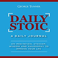 Daily Stoic: A Daily Journal: On Meditation, Stoicism, Wisdom and Philosophy to Improve Your Life
