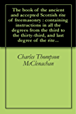 The book of the ancient and accepted Scottish rite of freemasonry : containing instructions in all the degrees from the third to the thirty-third, and last degree of the rite... (English Edition)