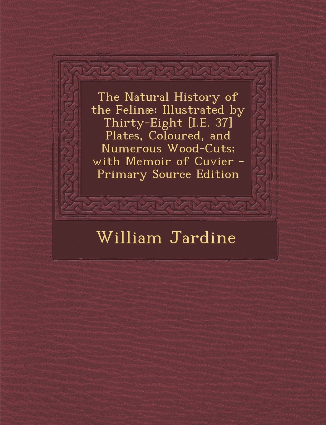 The Natural History of the Felinae: Illustrated by Thirty-Eight [I.E. 37] Plates, Coloured, and Numerous Wood-Cuts; With Memoir of Cuvier - Primary So pdf epub
